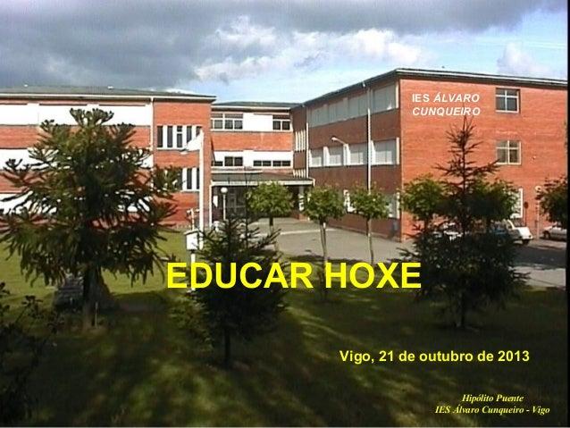 EDUCAR HOXE  IES ÁLVARO CUNQUEIRO  EDUCAR HOXE Vigo, 21 de outubro de 2013 Hipólito Puente IES Álvaro Cunqueiro - Vigo