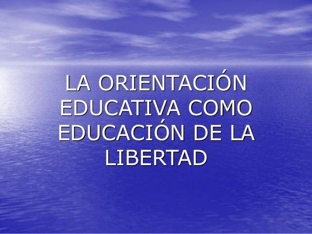 LA ORIENTACIÓN EDUCATIVA COMO EDUCACIÓN DE LA LIBERTAD
