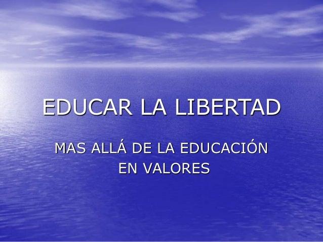 EDUCAR LA LIBERTAD MAS ALLÁ DE LA EDUCACIÓN EN VALORES
