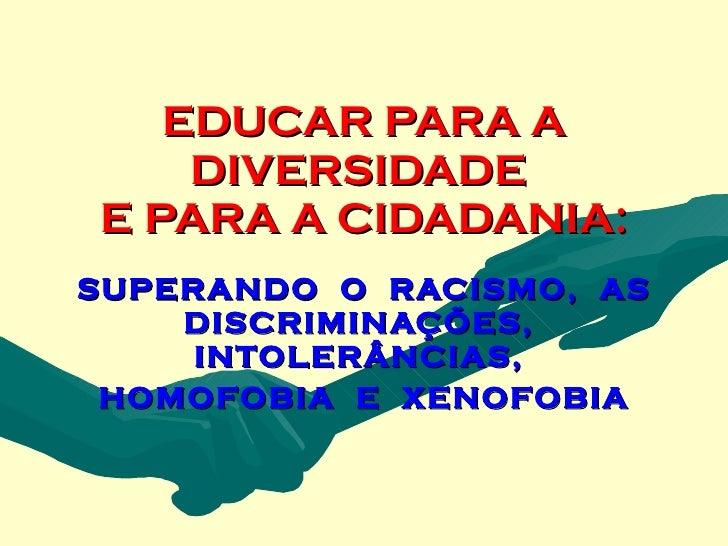 EDUCAR PARA A     DIVERSIDADE E PARA A CIDADANIA: SUPERANDO O RACISMO, AS     DISCRIMINAÇÕES,      INTOLERÂNCIAS,  HOMOFOB...