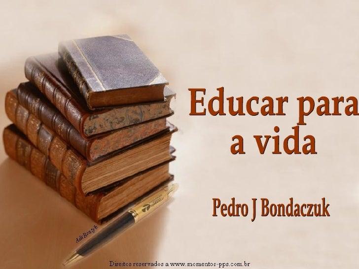Educar para  a vida Pedro J Bondaczuk