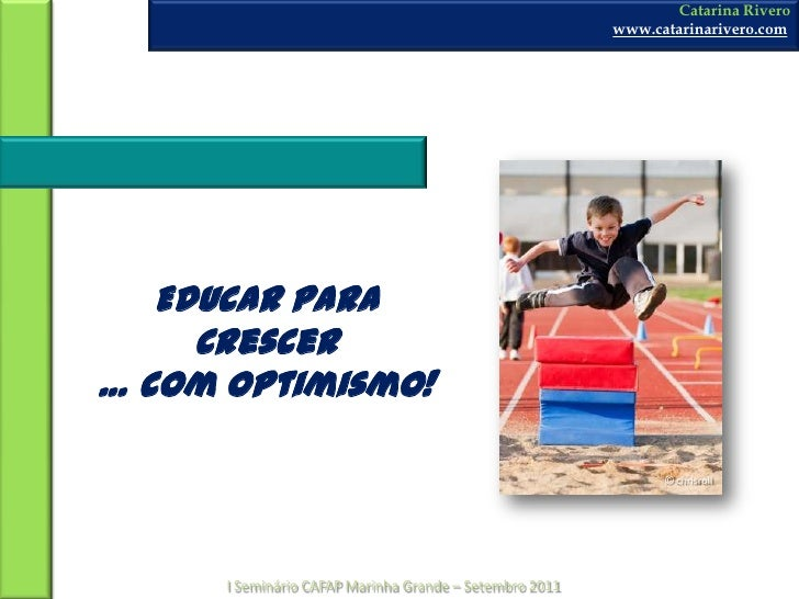 Catarina Rivero<br />www.catarinarivero.com<br />Educar para Crescer… com Optimismo!<br />© chrisroll<br />I Seminário CAF...