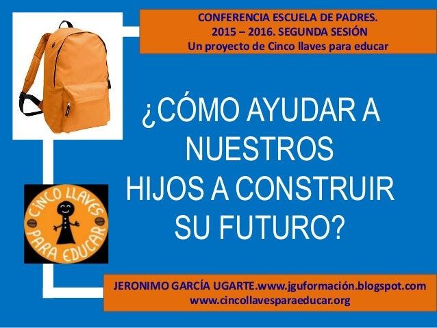 ¿CÓMO AYUDAR A NUESTROS HIJOS A CONSTRUIR SU FUTURO? JERONIMO GARCÍA UGARTE.www.jguformación.blogspot.com www.cincollavesp...