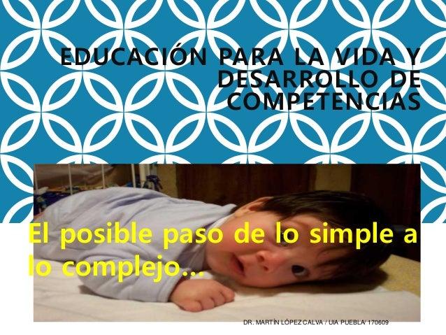 EDUCACIÓN PARA LA VIDA Y DESARROLLO DE COMPETENCIAS El posible paso de lo simple a lo complejo… DR. MARTÍN LÓPEZ CALVA / U...