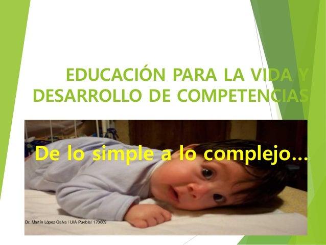 EDUCACIÓN PARA LA VIDA Y DESARROLLO DE COMPETENCIAS De lo simple a lo complejo… Dr. Martín López Calva / UIA Puebla/ 170609