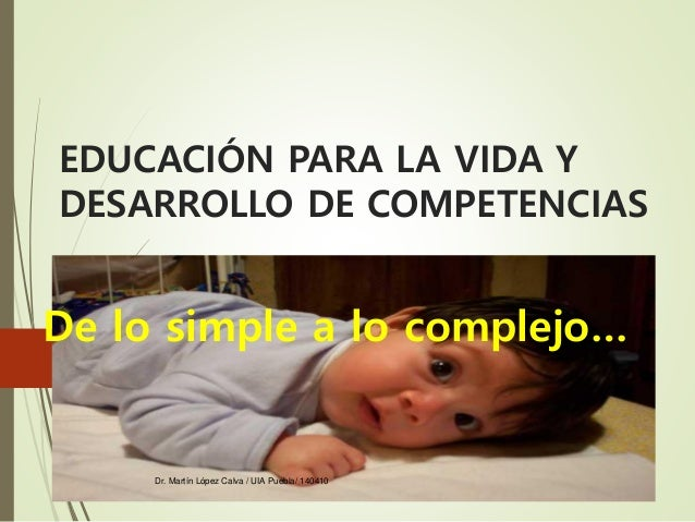 EDUCACIÓN PARA LA VIDA Y DESARROLLO DE COMPETENCIAS De lo simple a lo complejo… Dr. Martín López Calva / UIA Puebla/ 140410
