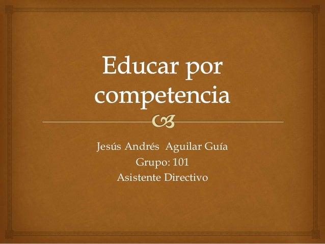 Jesús Andrés Aguilar Guía  Grupo: 101  Asistente Directivo