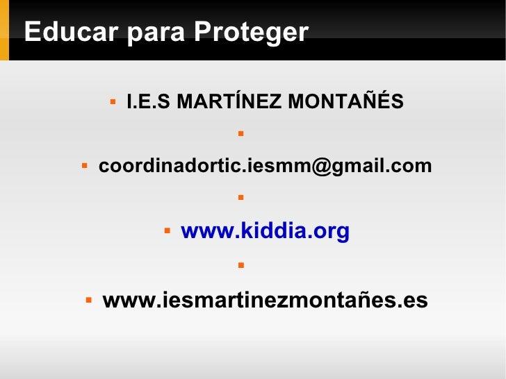 Educar para Proteger <ul><li>I.E.S MARTÍNEZ MONTAÑÉS </li></ul><ul><li>[email_address] </li></ul><ul><li>www.kiddia.org </...