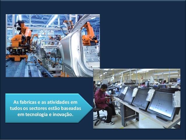 As fabricas e as atividades em tudos os sectores estão baseadas em tecnologia e inovação.