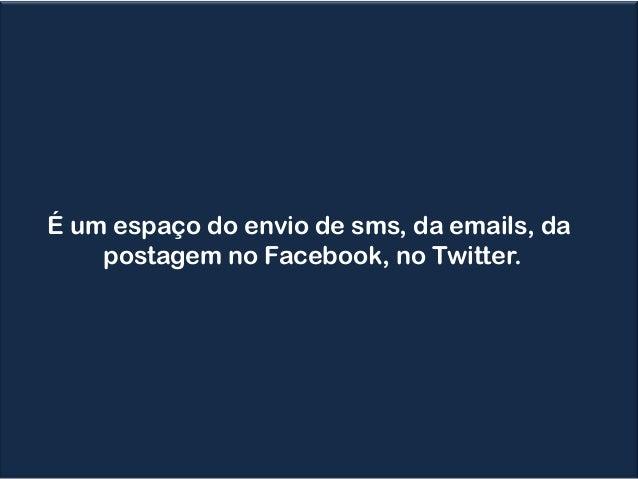 É um espaço do envio de sms, da emails, da postagem no Facebook, no Twitter.