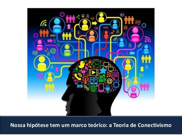 Nossa hipótese tem um marco teórico: a Teoria de Conectivismo