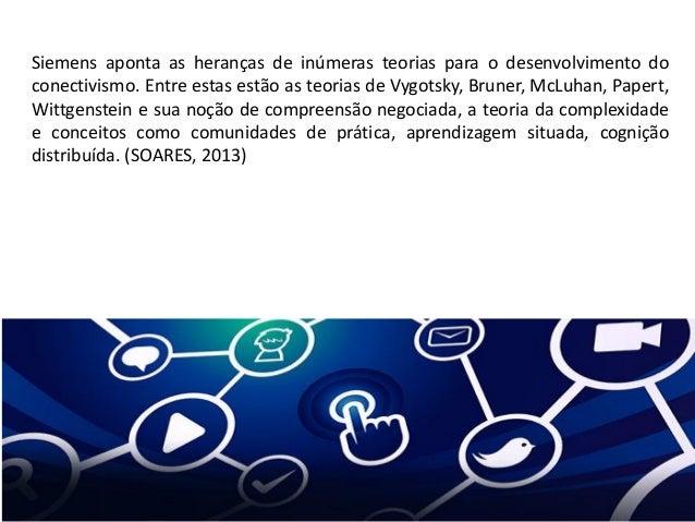 Siemens aponta as heranças de inúmeras teorias para o desenvolvimento do conectivismo. Entre estas estão as teorias de Vyg...