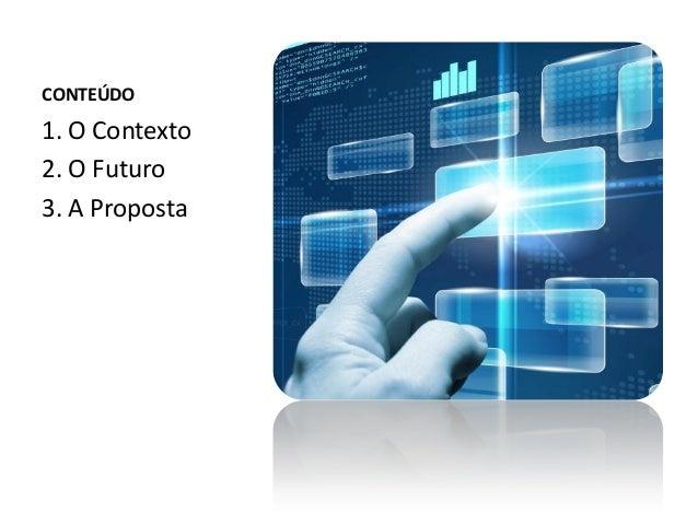 CONTEÚDO 1. O Contexto 2. O Futuro 3. A Proposta