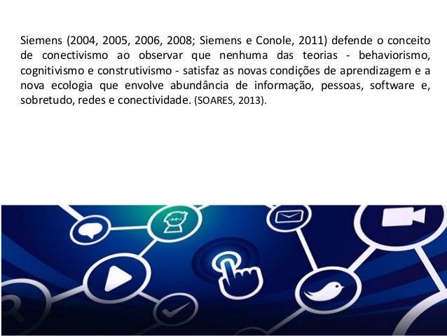 Siemens (2004, 2005, 2006, 2008; Siemens e Conole, 2011) defende o conceito de conectivismo ao observar que nenhuma das te...