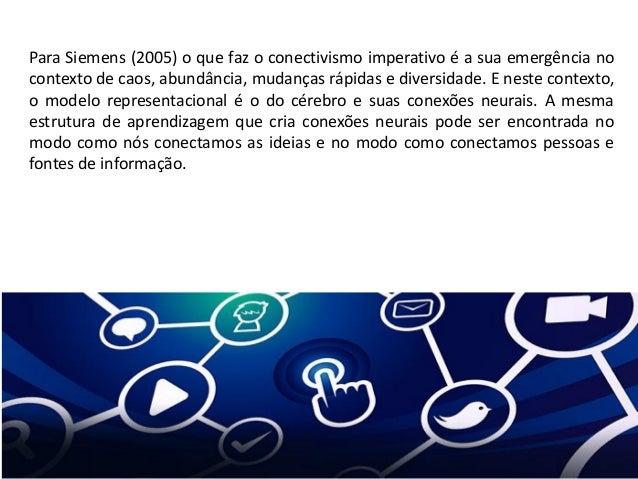 Para Siemens (2005) o que faz o conectivismo imperativo é a sua emergência no contexto de caos, abundância, mudanças rápid...