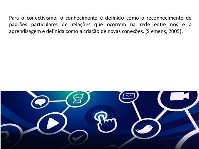 Para o conectivismo, o conhecimento é definido como o reconhecimento de padrões particulares de relações que ocorrem na re...