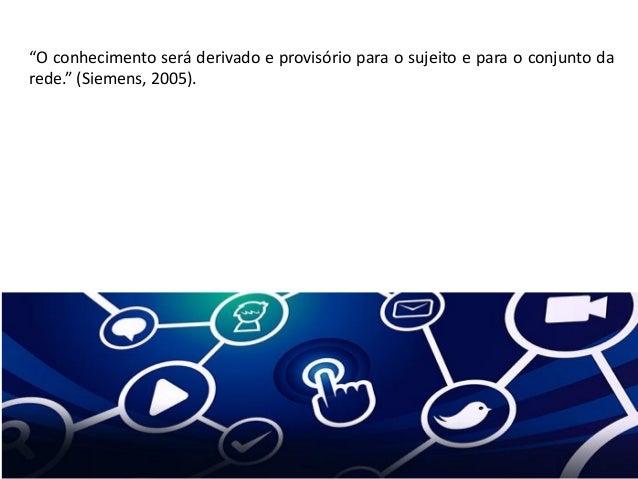 """""""O conhecimento será derivado e provisório para o sujeito e para o conjunto da rede."""" (Siemens, 2005)."""