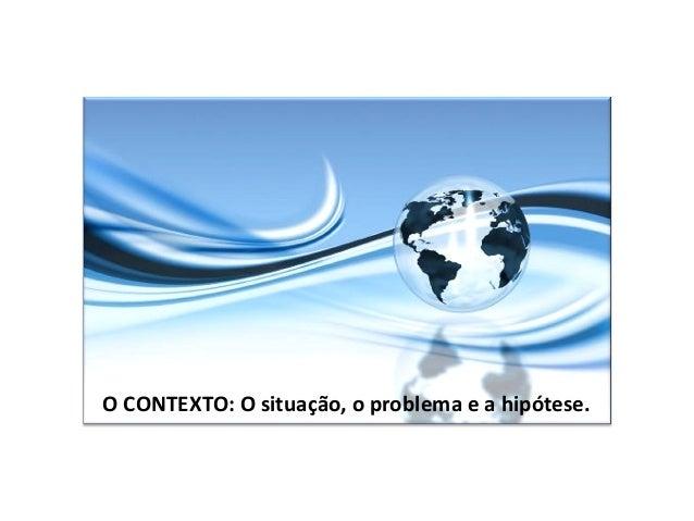 O CONTEXTO: O situação, o problema e a hipótese.