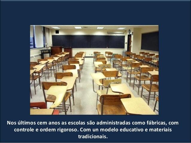 Nos últimos cem anos as escolas são administradas como fábricas, com controle e ordem rigoroso. Com un modelo educativo e ...