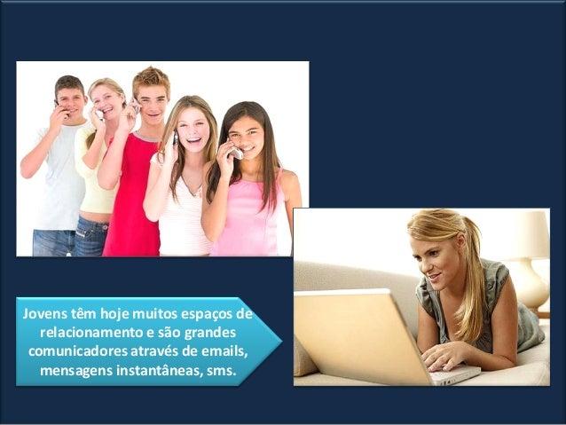 Jovens têm hoje muitos espaços de relacionamento e são grandes comunicadores através de emails, mensagens instantâneas, sm...