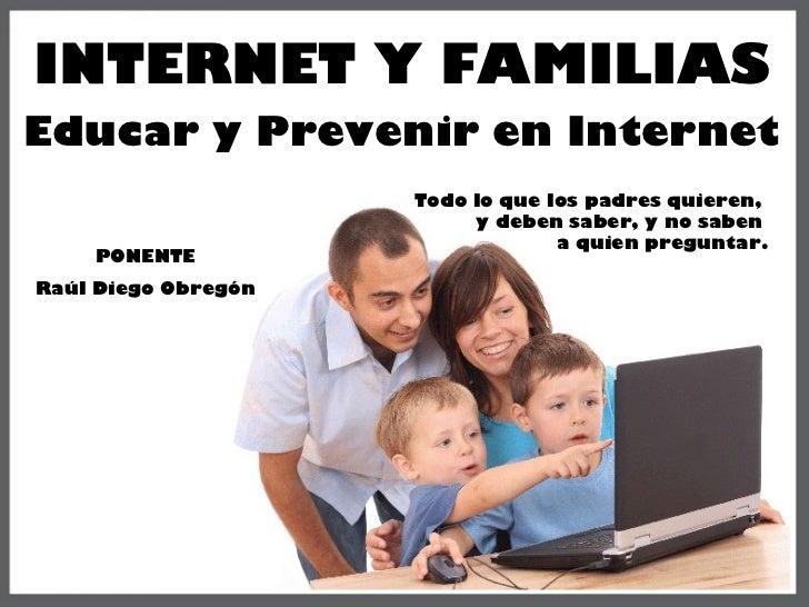 INTERNET Y FAMILIAS Educar y Prevenir en Internet Todo lo que los padres quieren,  y deben saber, y no saben  a quien preg...
