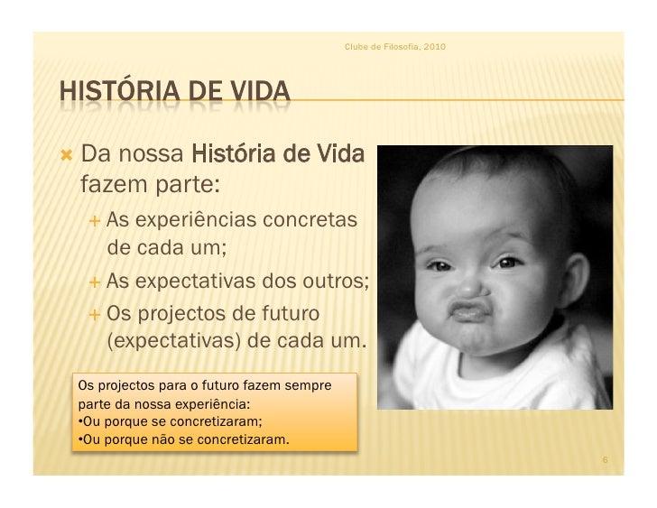 Clube de Filosofia, 2010      Danossa História de Vida   fazem parte:    As experiências concretas      de cada um;   ...