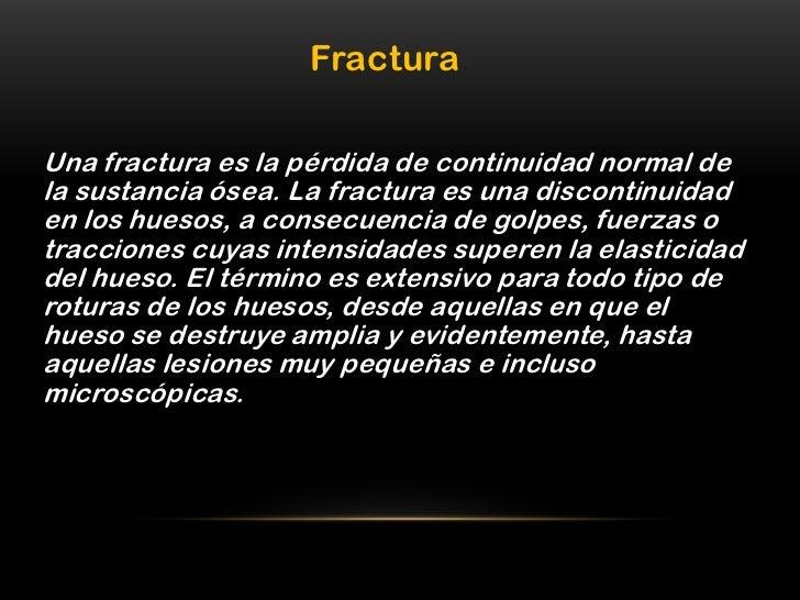 FracturaUna fractura es la pérdida de continuidad normal dela sustancia ósea. La fractura es una discontinuidaden los hues...