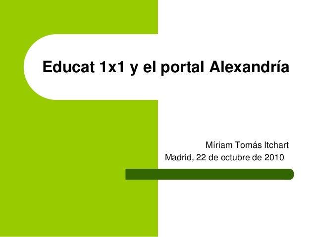 Educat 1x1 y el portal Alexandría Míriam Tomás Itchart Madrid, 22 de octubre de 2010