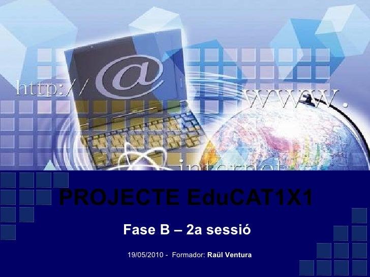 PROJECTE EduCAT1X1 Fase B – 2a sessió 19/05/2010 -  Formador:  Raül Ventura
