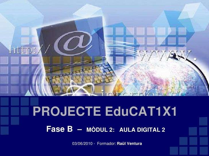 PROJECTE EduCAT1X1<br />Fase B  –  MÒDUL 2:   AULA DIGITAL 2<br />03/06/2010 -  Formador: Raül Ventura<br />