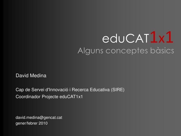 eduCAT1x1<br />Alguns conceptes bàsics<br />David Medina<br />Cap de Servei d'Innovació i Recerca Educativa (SIRE)Coo...
