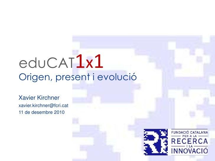 eduCAT1x1<br />Origen, present i evolució<br />Xavier Kirchner<br />xavier.kirchner@fcri.cat<br />11 de desembre 2010<br />