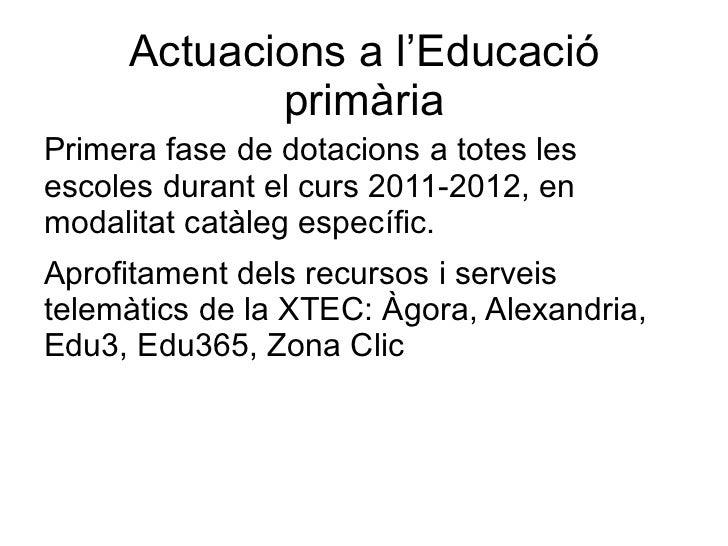 Actuacions a l'Educació            primàriaPrimera fase de dotacions a totes lesescoles durant el curs 2011-2012, enmodali...