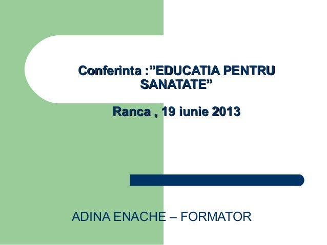 "ADINA ENACHE – FORMATORConferinta :""EDUCATIA PENTRUConferinta :""EDUCATIA PENTRUSANATATE""SANATATE""Ranca , 19 iunie 2013Ranc..."