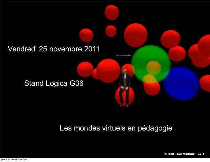 Vendredi 25 novembre 2011                  Stand Logica G36                           Les mondes virtuels en pédagogie    ...