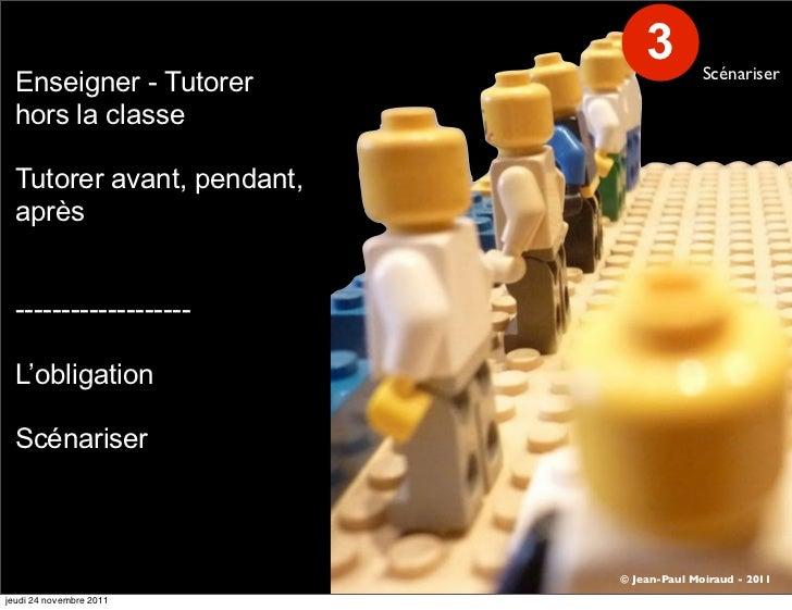 3         Scénariser Enseigner - Tutorer hors la classe Tutorer avant, pendant, après ------------------- L'obligation Scé...