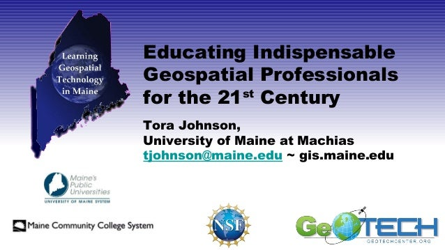 Educating Indispensable Geospatial Professionals for the 21st Century Tora Johnson, University of Maine at Machias tjohnso...