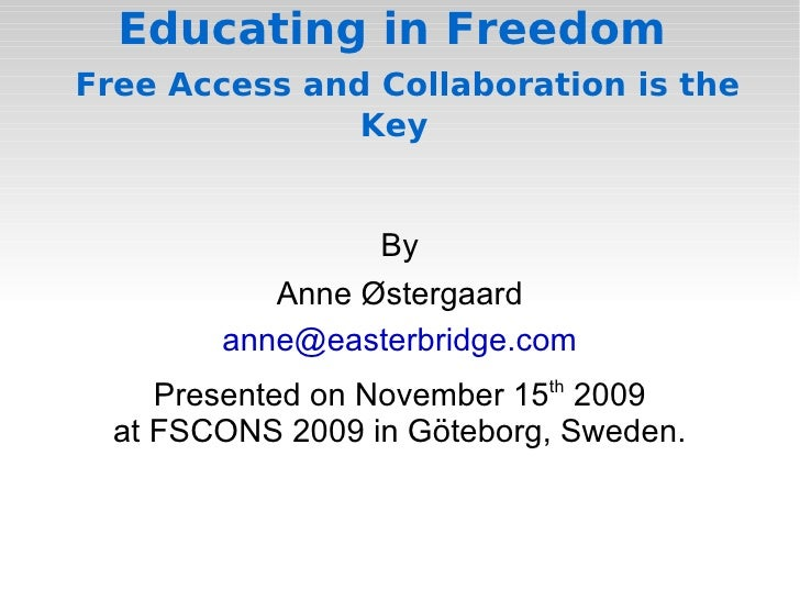 Educating in Freedom    Free Access and Collaboration is the Key  By Anne Østergaard [email_address] Presented on November...