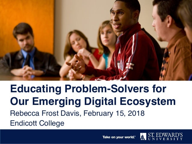 Educating Problem-Solvers for Our Emerging Digital Ecosystem Rebecca Frost Davis, February 15, 2018 Endicott College