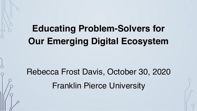 Educating Problem-Solvers for Our Emerging Digital Ecosystem Rebecca Frost Davis, October 30, 2020 Franklin Pierce Univers...