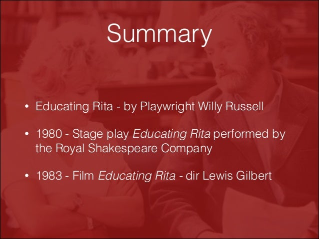 educating rita and pygmalion essays 'educating rita': a play written by willy russell in the eighties and 'pygmalion': a play written by bernard shaw in 1914 both effectively explore significant social issues and relate to significant themes.