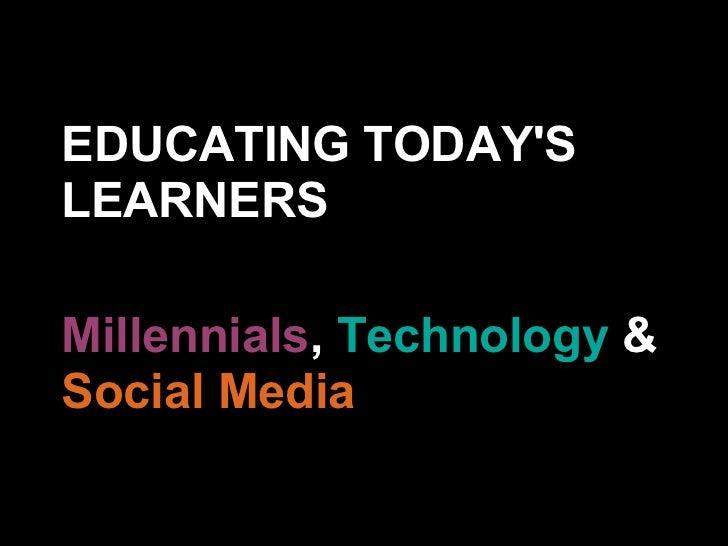 EDUCATING TODAYSLEARNERSMillennials, Technology &Social Media