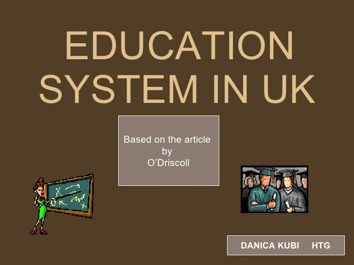 EDUCATION SYSTEM IN UK   Based on the article  by  O'Driscoll DANICA KUBI  HTG