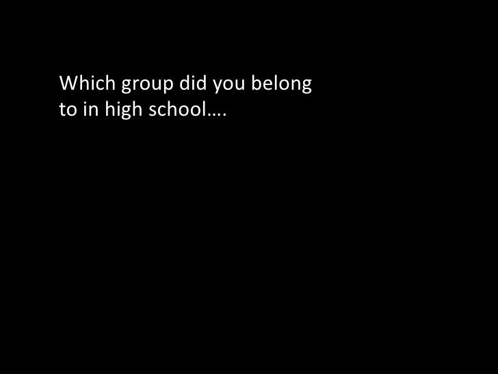 Which group did you belong to in high school….<br />