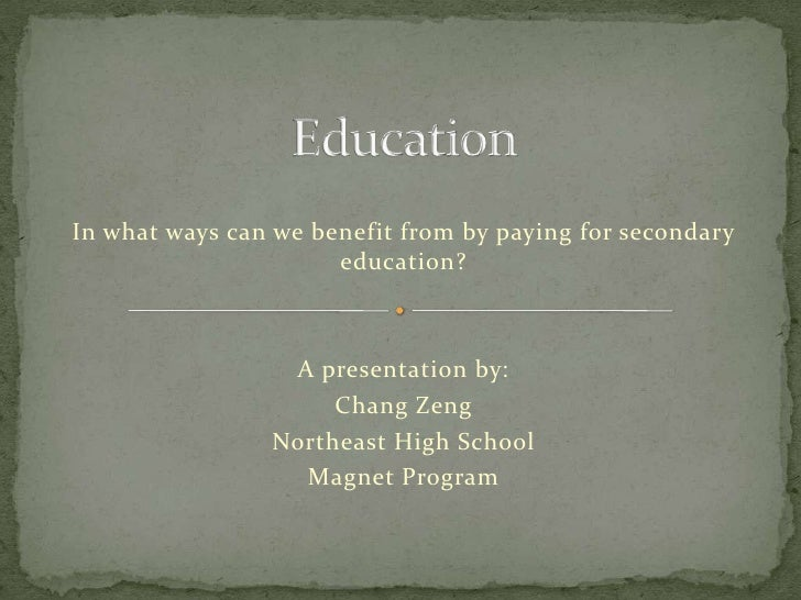 Education<br />In what ways can we benefit from by paying for secondary education?<br />A presentation by:<br />Chang Zeng...