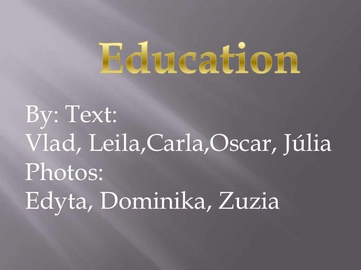 Education<br />Education<br />By: Text: Vlad, Leila,Carla,Oscar, Júlia<br />Photos: Edyta, Dominika, Zuzia<br />