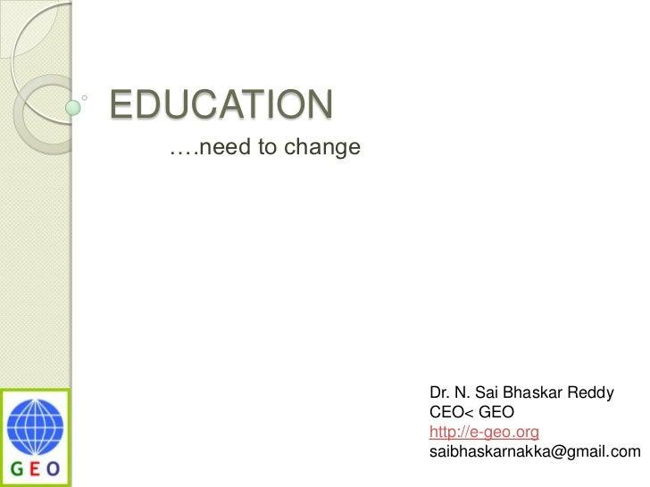 EDUCATION<br />         ….need to change<br />Dr. N. SaiBhaskar Reddy<br />CEO< GEO<br />http://e-geo.org<br />saibhaskarn...