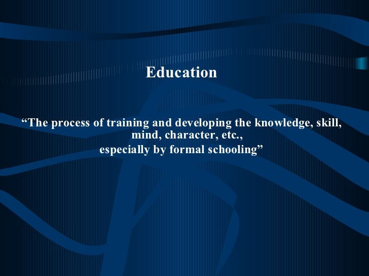 "<ul><li>Education </li></ul><ul><li>"" The process of training and developing the knowledge, skill, mind, character, etc., ..."