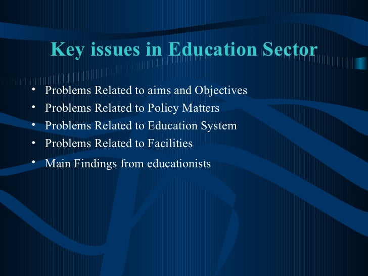 Key issues in Education Sector <ul><li>Problems Related to aims and Objectives </li></ul><ul><li>Problems Related to Polic...