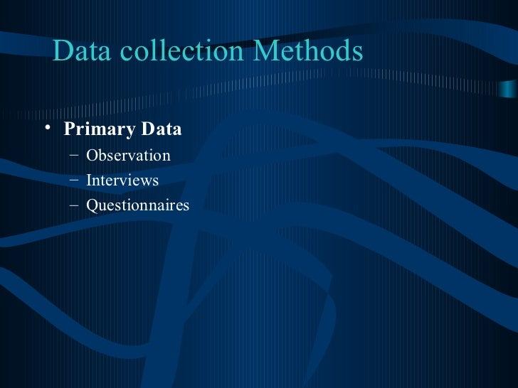 Data collection Methods <ul><li>Primary Data </li></ul><ul><ul><li>Observation </li></ul></ul><ul><ul><li>Interviews </li>...
